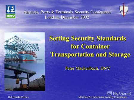 Det Norske Veritas Maritime & Underwater Security Consultants Airports, Ports & Terminals Security Conference London, December 2002 Setting Security Standards.