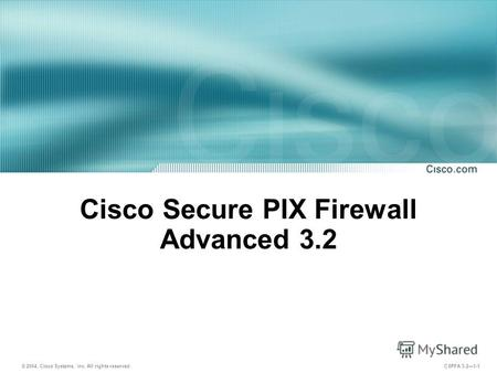 © 2004, Cisco Systems, Inc. All rights reserved. CSPFA 3.21-1 Cisco Secure PIX Firewall Advanced 3.2.