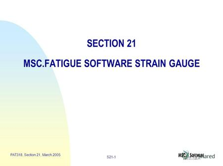S21-1 PAT318, Section 21, March 2005 SECTION 21 MSC.FATIGUE SOFTWARE STRAIN GAUGE.
