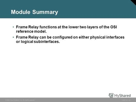 © 2006 Cisco Systems, Inc. All rights reserved. ICND v2.36-1 Module Summary Frame Relay functions at the lower two layers of the OSI reference model. Frame.
