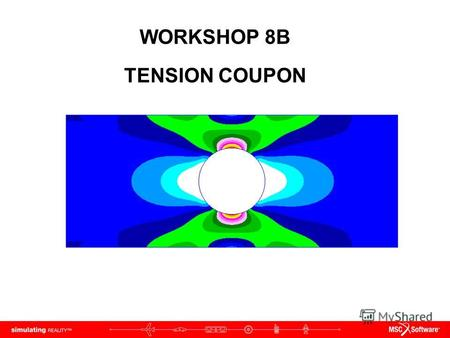 WORKSHOP 8B TENSION COUPON. WS8B-2 NAS120, Workshop 8B, May 2006 Copyright 2005 MSC.Software Corporation.