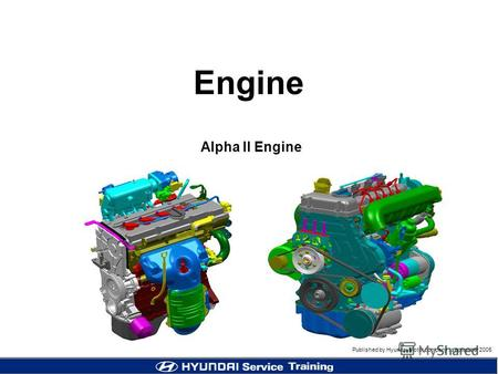 Published by Hyundai Motor company, september 2005 Engine Alpha II Engine.