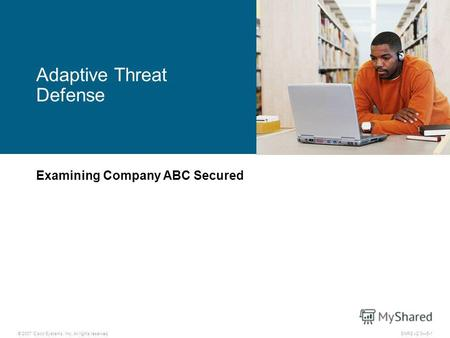 © 2007 Cisco Systems, Inc. All rights reserved.SNRS v2.05-1 Adaptive Threat Defense Examining Company ABC Secured.