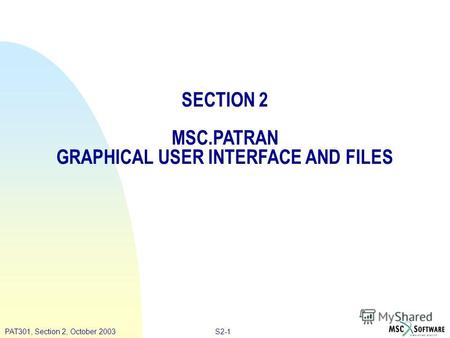 S2-1PAT301, Section 2, October 2003 SECTION 2 MSC.PATRAN GRAPHICAL USER INTERFACE AND FILES.