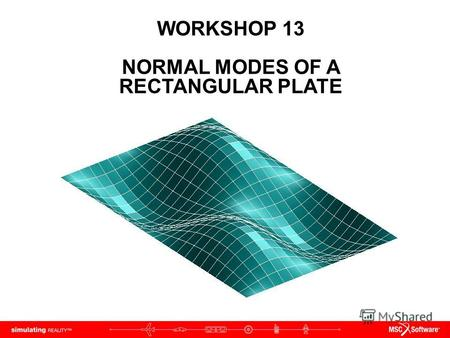 WORKSHOP 13 NORMAL MODES OF A RECTANGULAR PLATE. WS13-2 NAS120, Workshop 13, May 2006 Copyright 2005 MSC.Software Corporation.