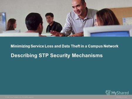 © 2006 Cisco Systems, Inc. All rights reserved. BCMSN v3.08-1 Minimizing Service Loss and Data Theft in a Campus Network Describing STP Security Mechanisms.