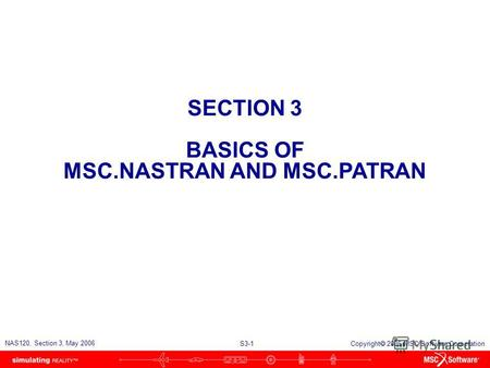 S3-1 NAS120, Section 3, May 2006 Copyright 2006 MSC.Software Corporation SECTION 3 BASICS OF MSC.NASTRAN AND MSC.PATRAN.