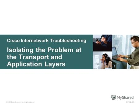 Cisco Internetwork Troubleshooting Isolating the Problem at the Transport and Application Layers © 2005 Cisco Systems, Inc. All rights reserved. CIT 5.25-1.
