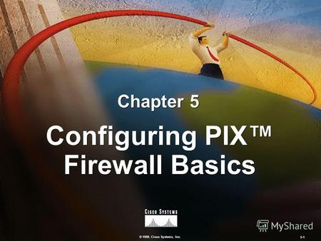 © 1999, Cisco Systems, Inc. 5-1 Configuring PIX Firewall Basics Chapter 5.