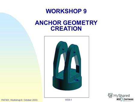 WS9-1 WORKSHOP 9 ANCHOR GEOMETRY CREATION PAT301, Workshop 9, October 2003.