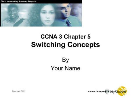 Www.ciscopress.com Copyright 2003 CCNA 3 Chapter 5 Switching Concepts By Your Name.