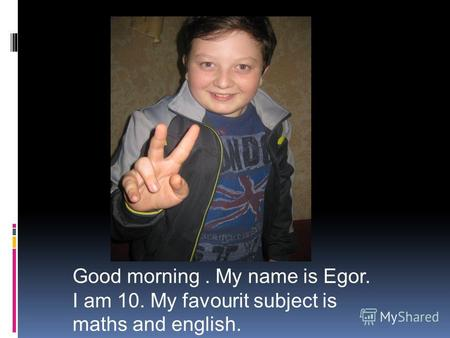 Good morning. My name is Egor. I am 10. My favourit subject is maths and english.