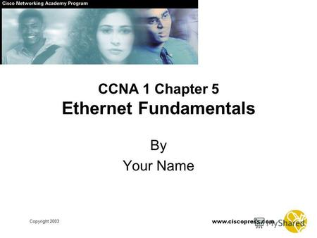 Copyright 2003 www.ciscopress.com CCNA 1 Chapter 5 Ethernet Fundamentals By Your Name.