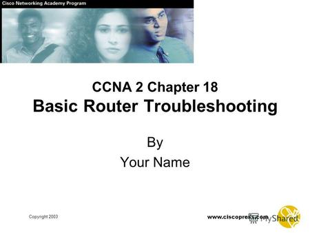 Www.ciscopress.com Copyright 2003 CCNA 2 Chapter 18 Basic Router Troubleshooting By Your Name.