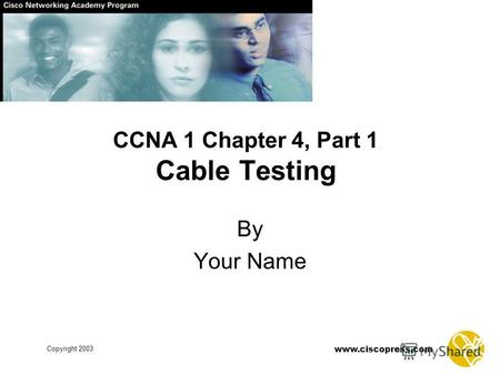 Copyright 2003 www.ciscopress.com CCNA 1 Chapter 4, Part 1 Cable Testing By Your Name.