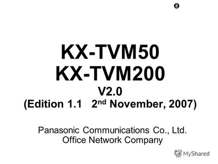 KX-TVM50 KX-TVM200 V2.0 (Edition 1.1 2 nd November, 2007) Panasonic Communications Co., Ltd. Office Network Company.