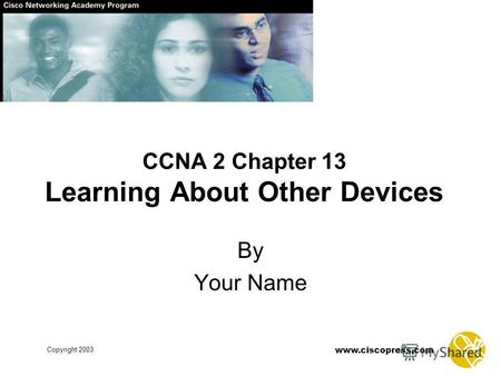 Copyright 2003 www.ciscopress.com CCNA 2 Chapter 13 Learning About Other Devices By Your Name.