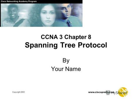 Www.ciscopress.com Copyright 2003 CCNA 3 Chapter 8 Spanning Tree Protocol By Your Name.
