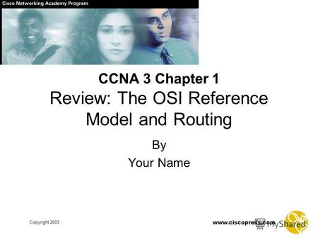 Www.ciscopress.com Copyright 2003 By Your Name CCNA 3 Chapter 1 Review: The OSI Reference Model and Routing.