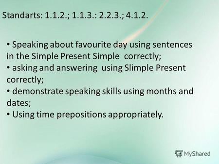 Standarts: 1.1.2.; 1.1.3.: 2.2.3.; 4.1.2. Speaking about favourite day using sentences in the Simple Present Simple correctly; asking and answering using.