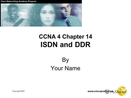 Www.ciscopress.com Copyright 2003 CCNA 4 Chapter 14 ISDN and DDR By Your Name.