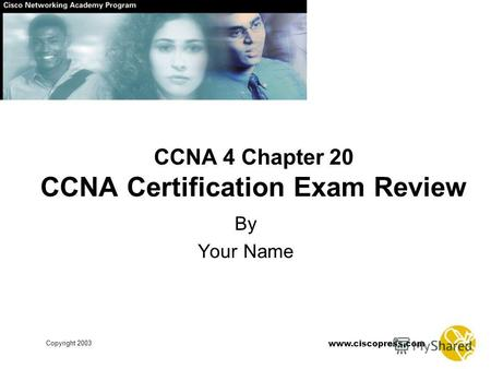 Www.ciscopress.com Copyright 2003 CCNA 4 Chapter 20 CCNA Certification Exam Review By Your Name.