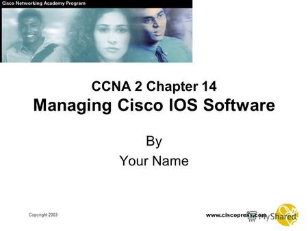 Www.ciscopress.com Copyright 2003 CCNA 2 Chapter 14 Managing Cisco IOS Software By Your Name.