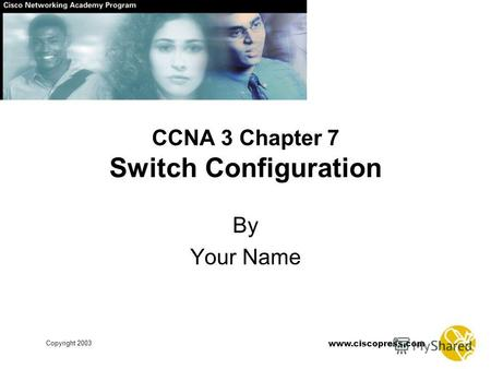 Www.ciscopress.com Copyright 2003 CCNA 3 Chapter 7 Switch Configuration By Your Name.