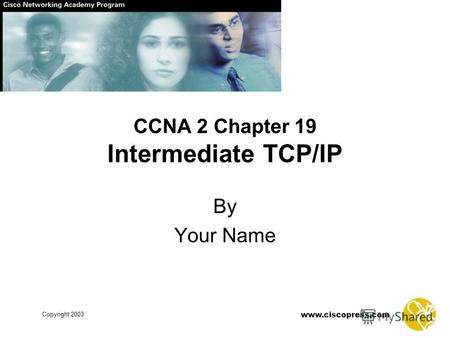 Www.ciscopress.com Copyright 2003 CCNA 2 Chapter 19 Intermediate TCP/IP By Your Name.