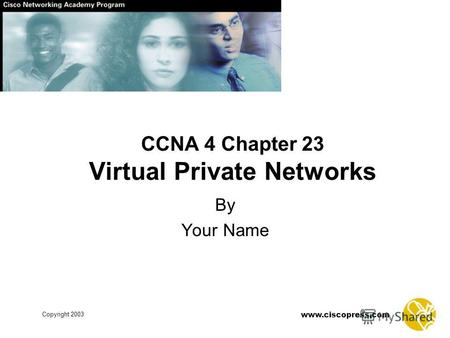 Www.ciscopress.com Copyright 2003 CCNA 4 Chapter 23 Virtual Private Networks By Your Name.