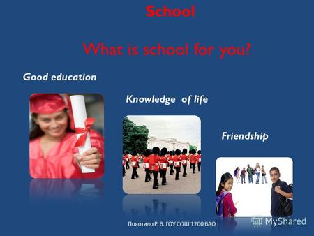 School What is school for you? Покотило Р. В. ГОУ СОШ 1200 ВАО Good education Knowledge of life Friendship.