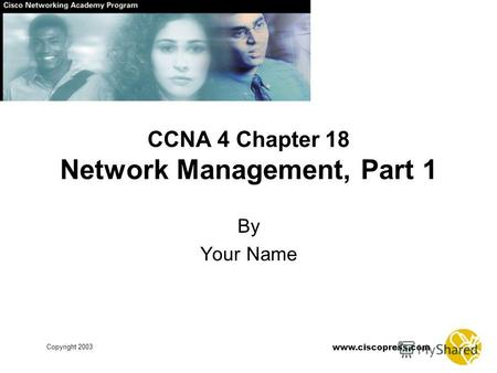 Www.ciscopress.com Copyright 2003 By Your Name CCNA 4 Chapter 18 Network Management, Part 1.