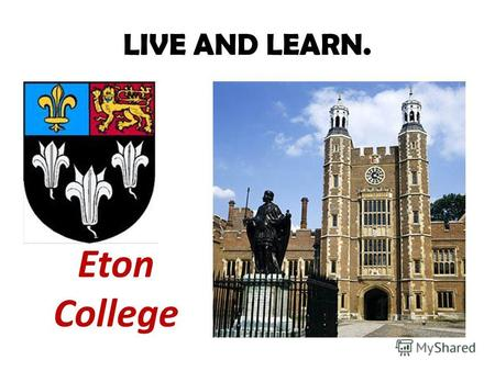 LIVE AND LEARN. Eton College. Итонский колледж (англ. Eton College) полное название англ. The King's College of Our Lady of Eton beside Windsor частная.