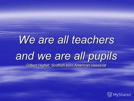 We are all teachers and we are all pupils Gilbert Highet, Scottish-born American classicist.