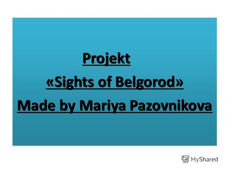 Projekt «Sights of Belgorod» Made by Mariya Pazovnikova Projekt «Sights of Belgorod» Made by Mariya Pazovnikova.