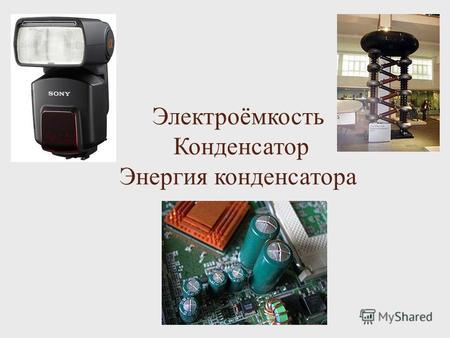 Электроёмкость Конденсатор Энергия конденсатора. Цели урока: Сформировать понятия электрической ёмкости, единицы ёмкости; Вычислить энергию конденсатора;