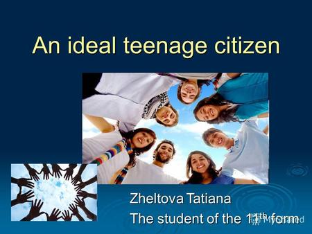 An ideal teenage citizen Zheltova Tatiana The student of the 11 th form.