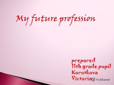 My future profession prepared 11th grade pupil Korotkova Victoria.