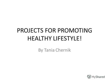 PROJECTS FOR PROMOTING HEALTHY LIFESTYLE! By Tania Chernik.