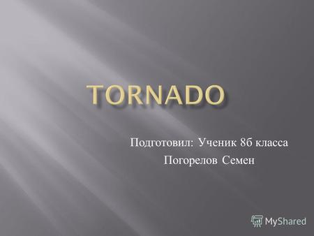 Подготовил : Ученик 8 б класса Погорелов Семен. Teoriya tornadoes and hurricanes was proposed S.A Arsenyev, A.Y Gubar, V.N Nikolaev.Tornadoes,tornado.
