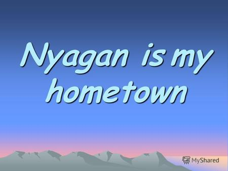 Nyagan is my hometown. Nyagan is a young town. Its the forth town in our region.