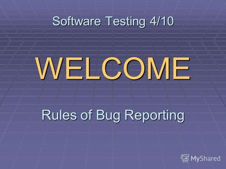Software Testing 4/10 WELCOME Rules of Bug Reporting.