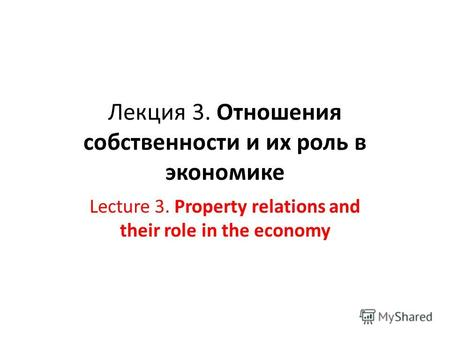 Лекция 3. Отношения собственности и их роль в экономике Lecture 3. Property relations and their role in the economy.