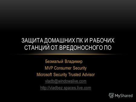 Безмалый Владимир MVP Consumer Security Microsoft Security Trusted Advisor vladb@windowslive.com  ЗАЩИТА ДОМАШНИХ ПК И РАБОЧИХ.