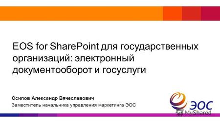 EOS for SharePoint для государственных организаций: электронный документооборот и госуслуги Осипов Александр Вячеславович Заместитель начальника управления.