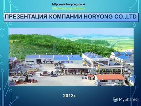 ПРЕЗЕНТАЦИЯ КОМПАНИИ HORYONG CO.,LTD http:www.horyong.co.kr  2013 г.