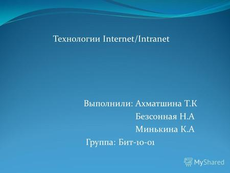 Технологии Internet/Intranet Выполнили: Ахматшина Т.К Безсонная Н.А Минькина К.А Группа: Бит-10-01.