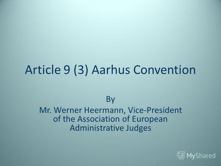 Article 9 (3) Aarhus Convention By Mr. Werner Heermann, Vice-President of the Association of European Administrative Judges.