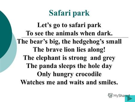 Lets go to safari park To see the animals when dark. The bears big, the hedgehogs small The brave lion lies along! The elephant is strong and grey The.