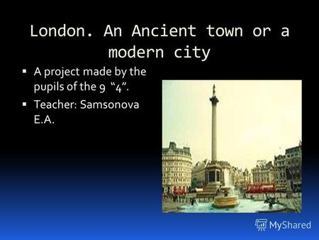 London. An Ancient town or a modern city A project made by the pupils of the 9 4. Teacher: Samsonova E.A.